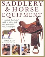 Saddlery & Horse Equipment : A Complete Illustrated Guide to Riding Tack, with more than 450 Photographs - Sarah Muir