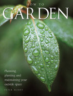 How to Garden : Planning, Planting, and Maintaining Your Outside Space - Peter McHoy
