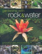 Gardening with Rock & Water : A Practical Guide to Design, Plants and Features with Over 800 Step-by-Step Photographs and Inspirational Plans - Peter Robinson