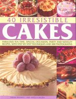 40 Irresistible Cakes : Fabulous tea-time, special occasion, party and novelty recipes, with step-by-step techniques and 300 photographs - Sarah Maxwell