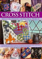 Cross Stitch : Everything You Need to Know to Master a Decorative Craft, with 600 Easy-to-Follow Charts and Step-by-Step Photographs - Dorothy Wood