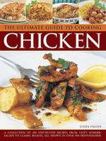 The Ultimate Guide To Cooking Chicken : A Collection of 200 Step-By-Step Recipes From Tasty Summer Salads to Classic Roasts, All Shown In Over 900 Photographs - Linda Fraser