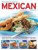 The Complete Book Of Mexican Cooking : Explore the authentic taste of Mexico in over 150 fabulous recipes shown step by step in more than 750 stunning photographs - Jane Milton