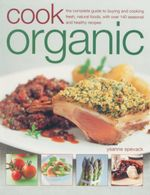 Cook Organic : The Complete Guide To Buying And Cooking Fresh, Natural Foods, With Over 140 Seasonal And Healthy Recipes - Ysanne Spevack