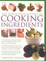 The World Encyclopedia of Cooking Ingredients : A Comprehensive Illustrated Reference Guide To The Ingredients of the World - Christine Ingram