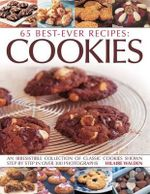 65 Best Ever Recipes : Cookies : An Irresistible Collection of Classic Cookies Shown Step By Step in Over 300 Photographs