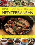 50 Classic Recipes :  Mediterranean : Explore the Traditional Coastal Dishes of Greece, Italy, France and Spain - All Shown Step By Step in 200 Stunning Photographs - Jacqueline Clark