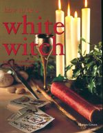 How To Be A White Witch : A book of transformations, spells & mind magic - Marian Green