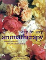 Step-by-Step Aromatherapy : Aromatic Essential Oils for Natural Healing - Carole McGilvery