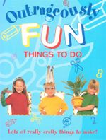 Outrageously Fun Things to Do : Lots of really crafty things to make!