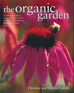 The Organic Garden : A practical guide to natural gardens, from planning and planting to harvesting and maintenance - Christine and Michael Lavelle