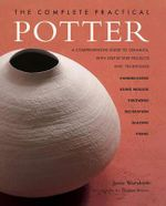 The Complete Practical Potter : A Comprehensive Guide to Ceramics - Josie Warshaw