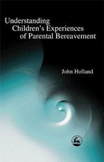 Understanding Children's Experiences of Parental Bereavement - John Holland