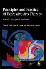 Principles and Practice of Expressive Arts Therapy : Toward a Therapeutic Aesthetics - Paolo J. Knill
