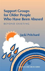 Support Groups for Older People Who Have Been Abused : Beyond Existing - Jacki Pritchard