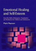 Emotional Healing and Self-Esteem : Inner-Life Skills of Relaxation, Visualisation and Mediation for Children and Adolescents - Mark Pearson