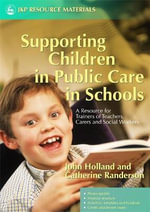 Supporting Children in Public Care in Schools : A Resource for Trainers of Teachers, Carers and Social Workers - John Holland