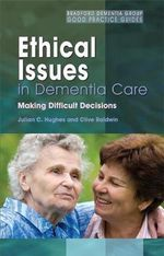 Ethical Issues in Dementia Care : Making Difficult Decisions - Julian C. Hughes