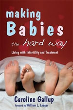 Making Babies the Hard Way : Living with Infertility and Treatment - Caroline Gallup