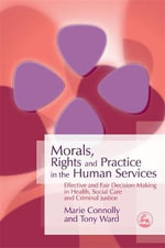 Morals, Rights and Practice in the Human Services : Effective and Fair Decision-Making in Health, Social Care and Criminal Justice - Marie Connolly