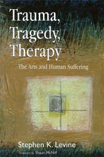 Trauma, Tragedy, Therapy : The Arts and Human Suffering - Stephen K. Levine