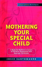 Mothering Your Special Child : A Book for Mothers or Carers of Children Diagnosed with Asperger Syndrome - Josie Santomauro