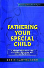 Fathering Your Special Child : A Book for Fathers or Carers of Children Diagnosed with Asperger Syndrome - Josie Santomauro