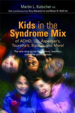 Kids in the Syndrome Mix of ADHD, LD, Asperger's, Tourette's, Bipolar, and More! : The One Stop Guide for Parents, Teachers, and Other Professionals - Martin L. Kutscher