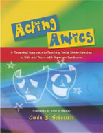 Acting Antics : A Theatrical Approach to Teaching Social Understanding to Kids and Teens with Asperger Syndrome - Cindy B. Schneider