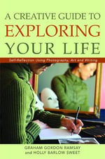 A Creative Guide to Exploring Your Life : Self-reflection Using Photography, Art, and Writing - Graham Gordon Ramsay
