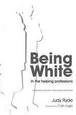 Being White in the Helping Professions : Developing Effective Intercultural Awareness - Judy Ryde