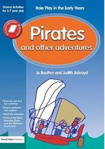 Pirates and Other Adventures : Role Play in the Early Years Drama Activities for 3-7 Year-Olds - Jo Boulton