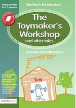 The Toymaker's Workshop and Other Tales : Role Play in the Early Years Drama Activities for 3-7 Year-Olds - Jo Boulton