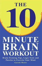The 10-Minute Brain Workout : Brain-Training Tips, Logic Tests and Puzzles to Exercise Your Mind - Gareth Moore