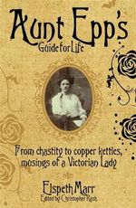 Aunt Epp's Guide for Life : From Chastity to Copper Kettles, Musings of a Victorian Lady - Elspeth Marr