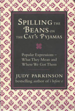 Spilling the Beans on the Cat's Pyjamas : Popular Expressions - What They Mean and Where We Got Them - Judy Parkinson