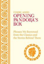 Opening Pandora's Box :  Phrases We Borrowed from the Classics and the Stories Behind Them - Ferdie Addis