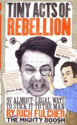 Tiny Acts of Rebellion : 97 Almost-Legal Ways to Stick It to the Man - Rich Fulcher