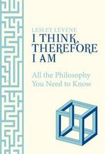 I Think, Therefore I am : All the Philosophy You Need to Know - Lesley Levene