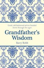 Grandfather's Wisdom : Good, Old-Fashioned Advice Handed Down Through the Ages - Barry Robb