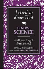 I Used to Know That: General Science : Stuff You Forgot from School - Marianne Taylor