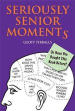 Seriously Senior Moments : Or, Have You Bought This Book Before? - Geoff Tibballs