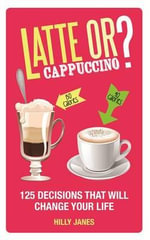 Latte or Cappuccino : 125 Decisions That Will Change Your Life - Hilly Janes