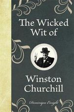 The Wicked Wit of Winston Churchill : Wicked Wit of Ser. - Dominique Enright