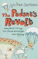 The Pedant's Revolt : Why Most Things You Think Are Right Are Wrong - Andrea Barham