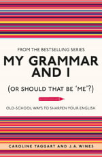 My Grammar and I (or Should That be 'Me'?) : Old-School Ways to Sharpen Your English - Caroline Taggart