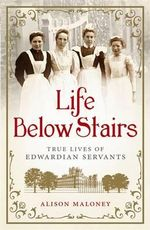 Life Below Stairs : True Lives of Edwardian Servants - Alison Maloney