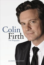 Colin Firth : The Biography - Alison Maloney