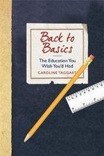 Back to Basics : The Education You Wish You'D Had - Caroline Taggart