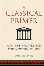 A Classical Primer : Ancient Knowledge for Modern Minds - Noonie Minogue